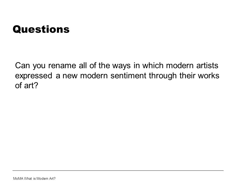 Questions Can you rename all of the ways in which modern artists expressed a new modern sentiment through their works of art