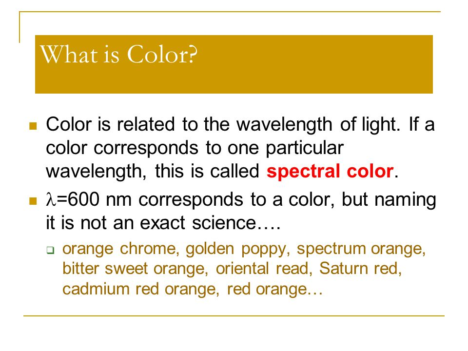 What is Color Color is related to the wavelength of light. If a color corresponds to one particular wavelength, this is called spectral color.