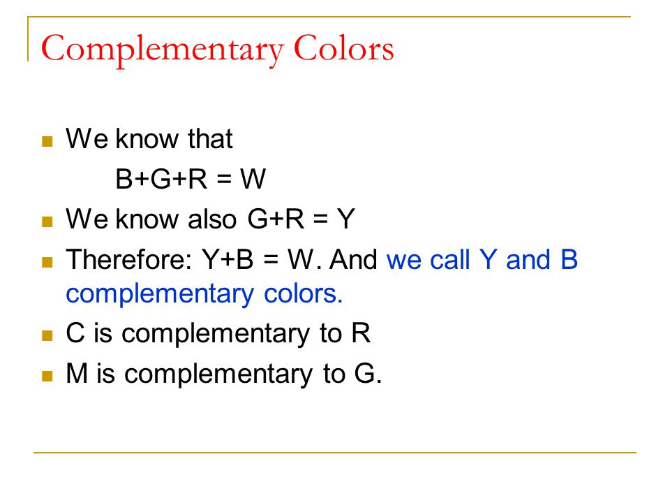 Complementary Colors We know that B+G+R = W We know also G+R = Y