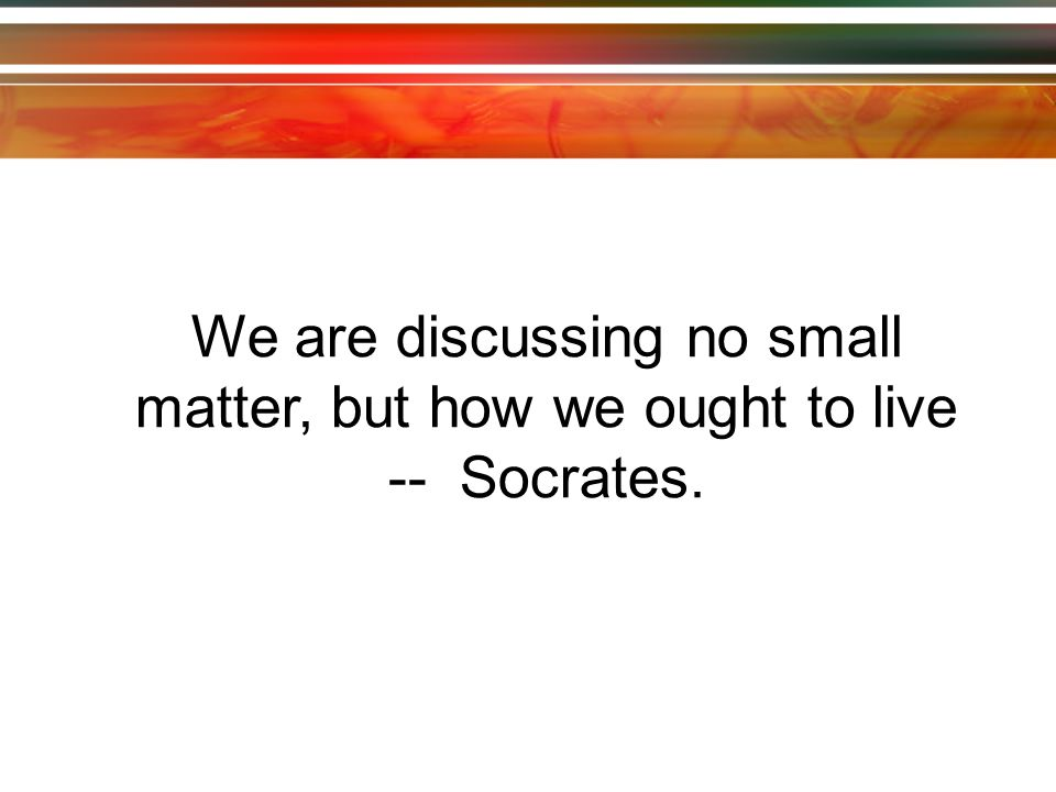 We are discussing no small matter, but how we ought to live -- Socrates.