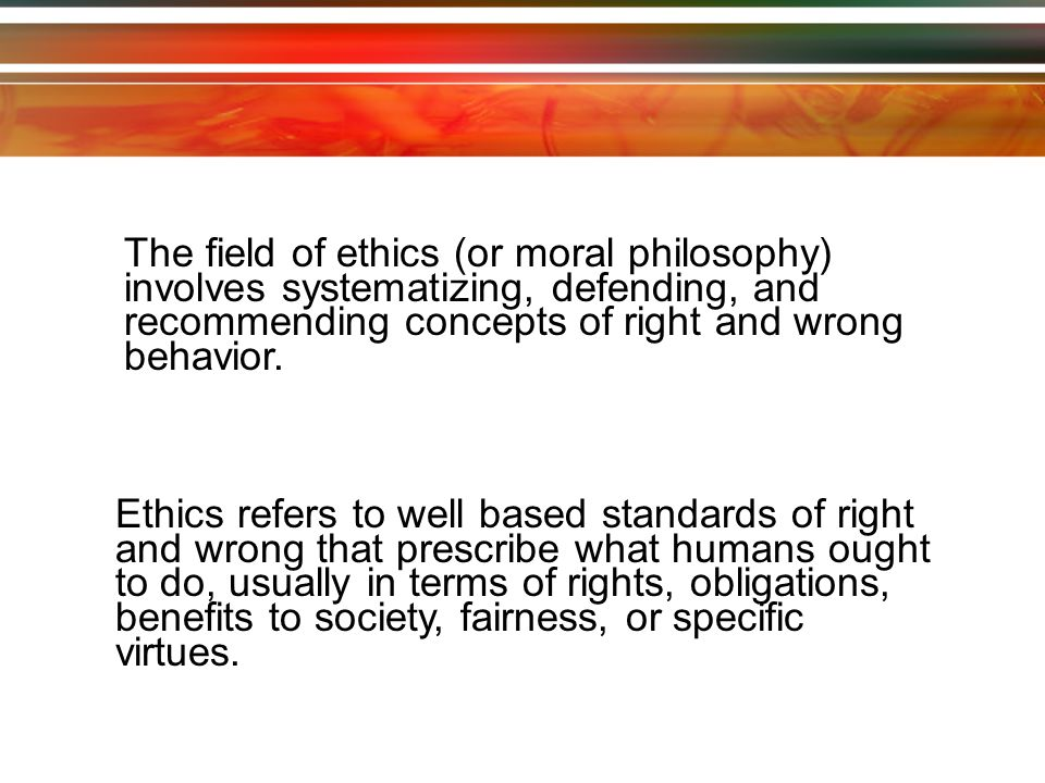The field of ethics (or moral philosophy) involves systematizing, defending, and recommending concepts of right and wrong behavior.