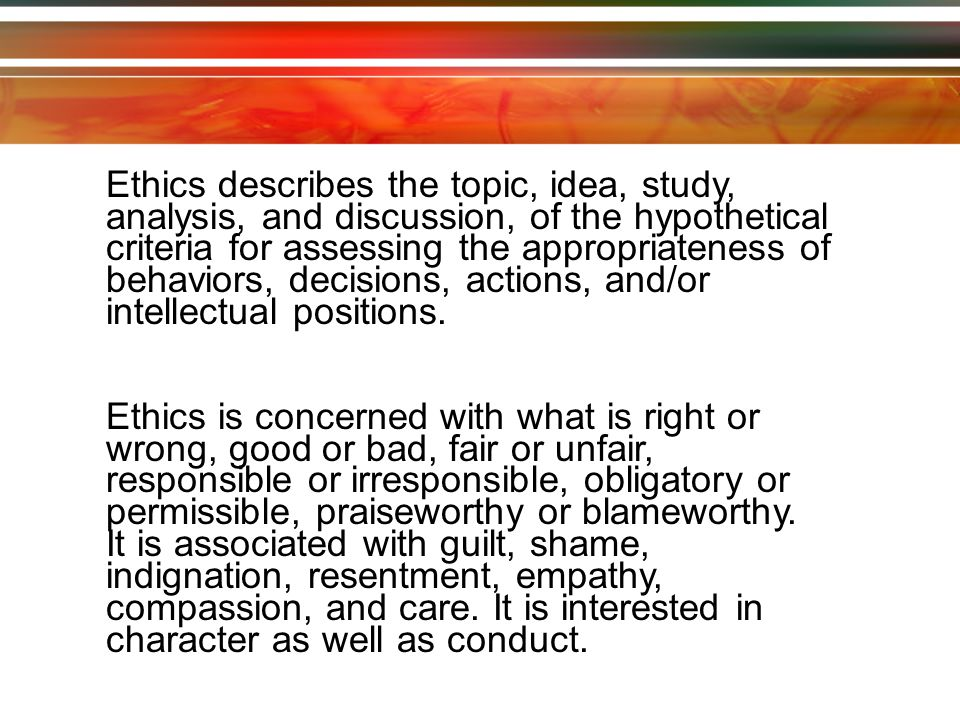 Ethics describes the topic, idea, study, analysis, and discussion, of the hypothetical criteria for assessing the appropriateness of behaviors, decisions, actions, and/or intellectual positions.