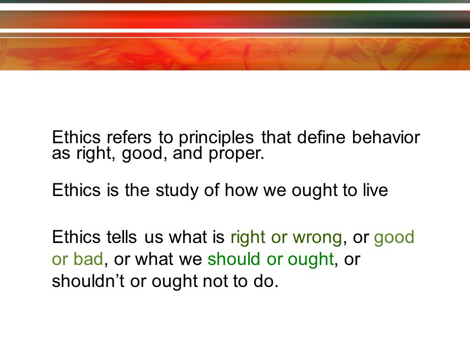 Ethics refers to principles that define behavior as right, good, and proper.