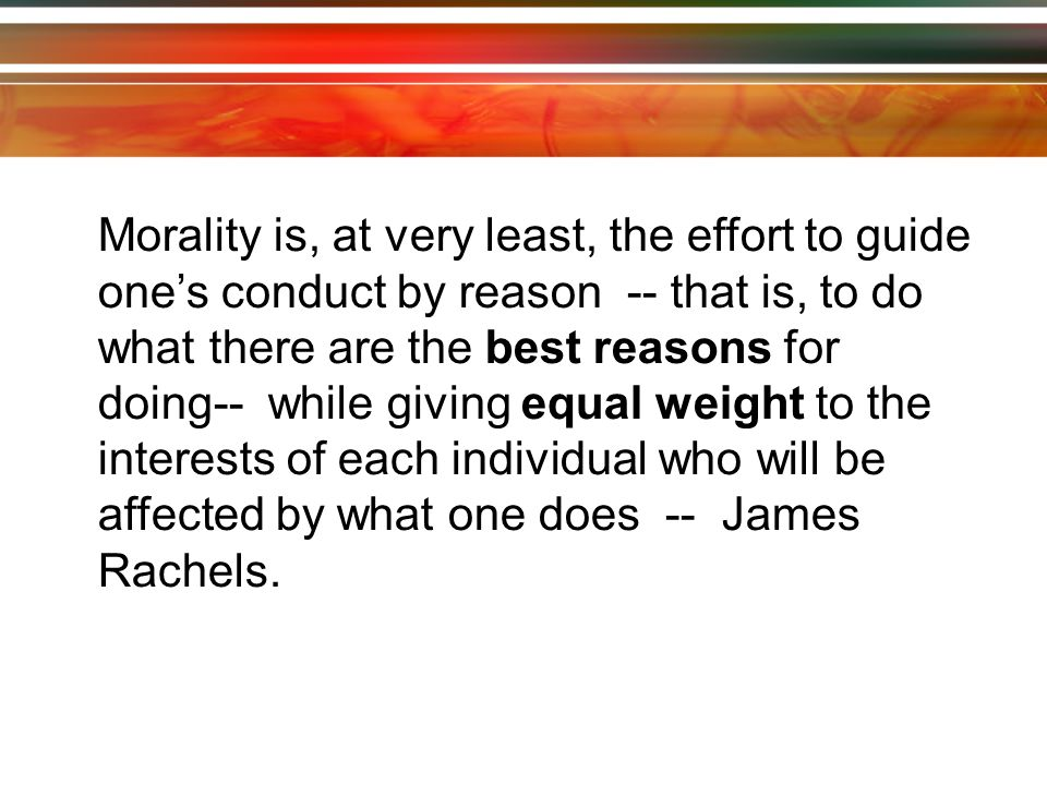 Morality is, at very least, the effort to guide one's conduct by reason -- that is, to do what there are the best reasons for doing-- while giving equal weight to the interests of each individual who will be affected by what one does -- James Rachels.