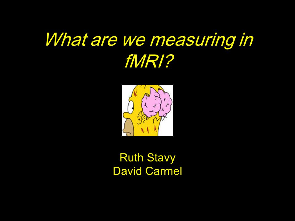 What are we measuring in fMRI Ruth Stavy David Carmel