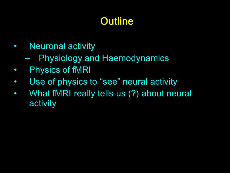Outline Neuronal activity Physiology and Haemodynamics Physics of fMRI