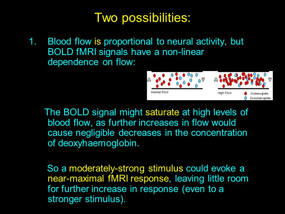 Two possibilities: Blood flow is proportional to neural activity, but BOLD fMRI signals have a non-linear dependence on flow: