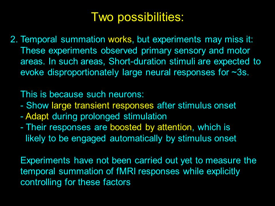Two possibilities: 2. Temporal summation works, but experiments may miss it: These experiments observed primary sensory and motor.