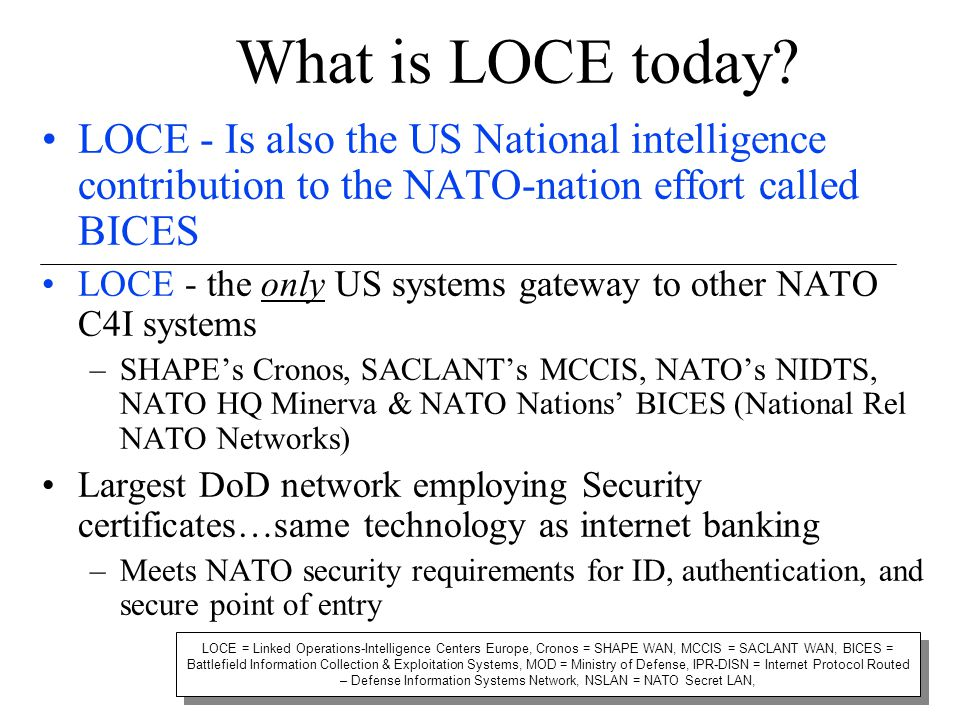 What is LOCE today LOCE - Is also the US National intelligence contribution to the NATO-nation effort called BICES.