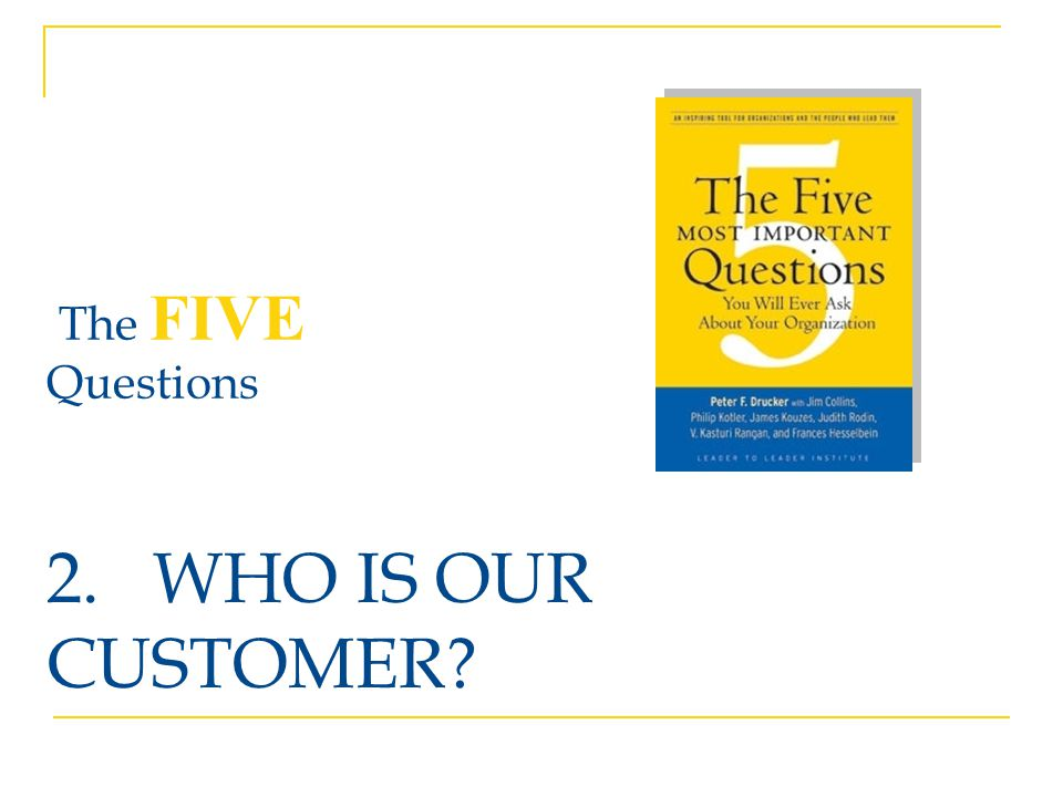 2. WHO IS OUR CUSTOMER The FIVE Questions Discussion: