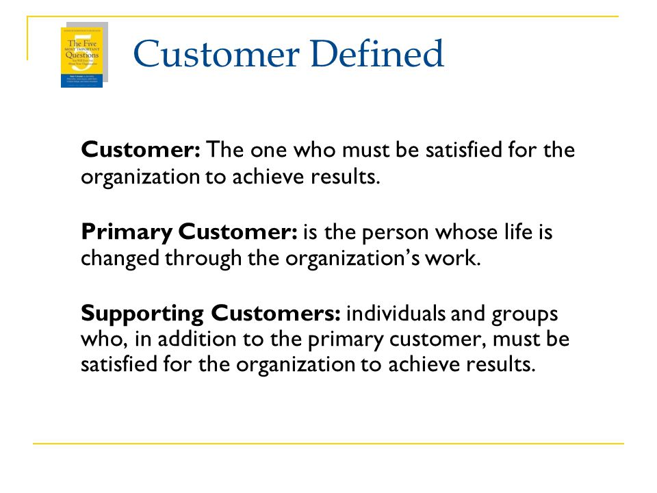 Customer Defined Customer: The one who must be satisfied for the organization to achieve results.