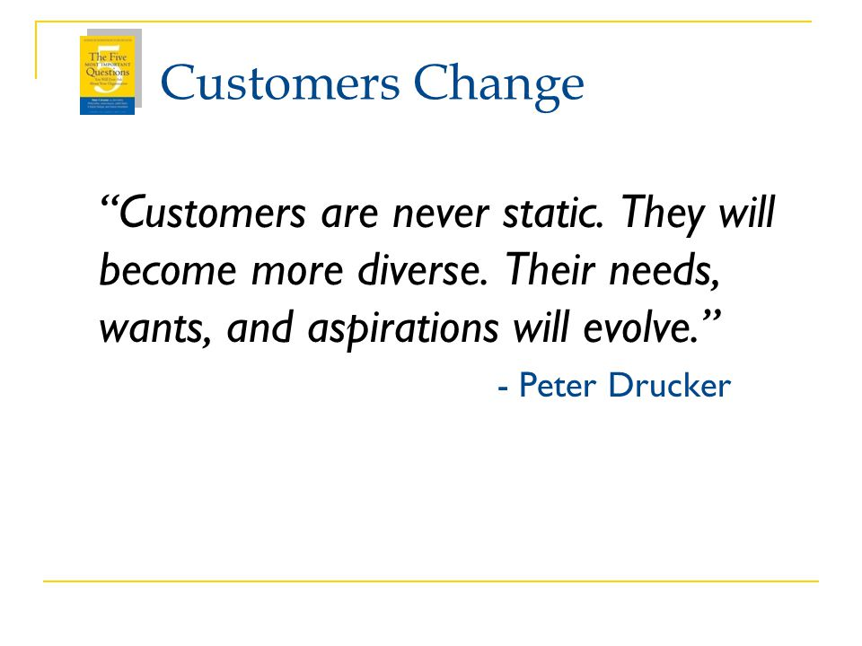 Customers Change Customers are never static. They will become more diverse. Their needs, wants, and aspirations will evolve.
