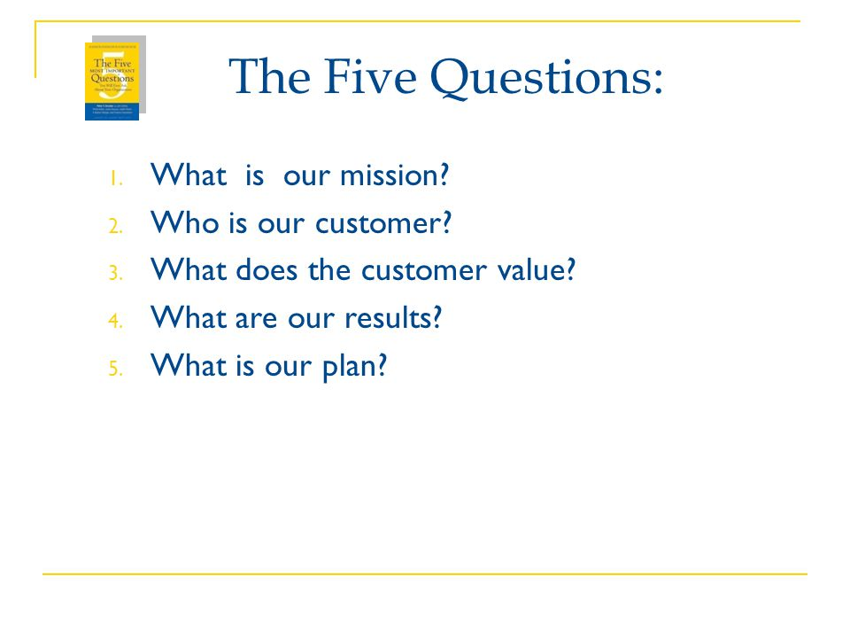 The Five Questions: What is our mission Who is our customer