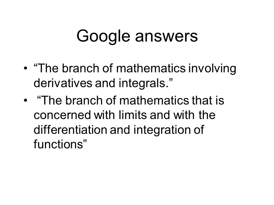 Google answers The branch of mathematics involving derivatives and integrals.