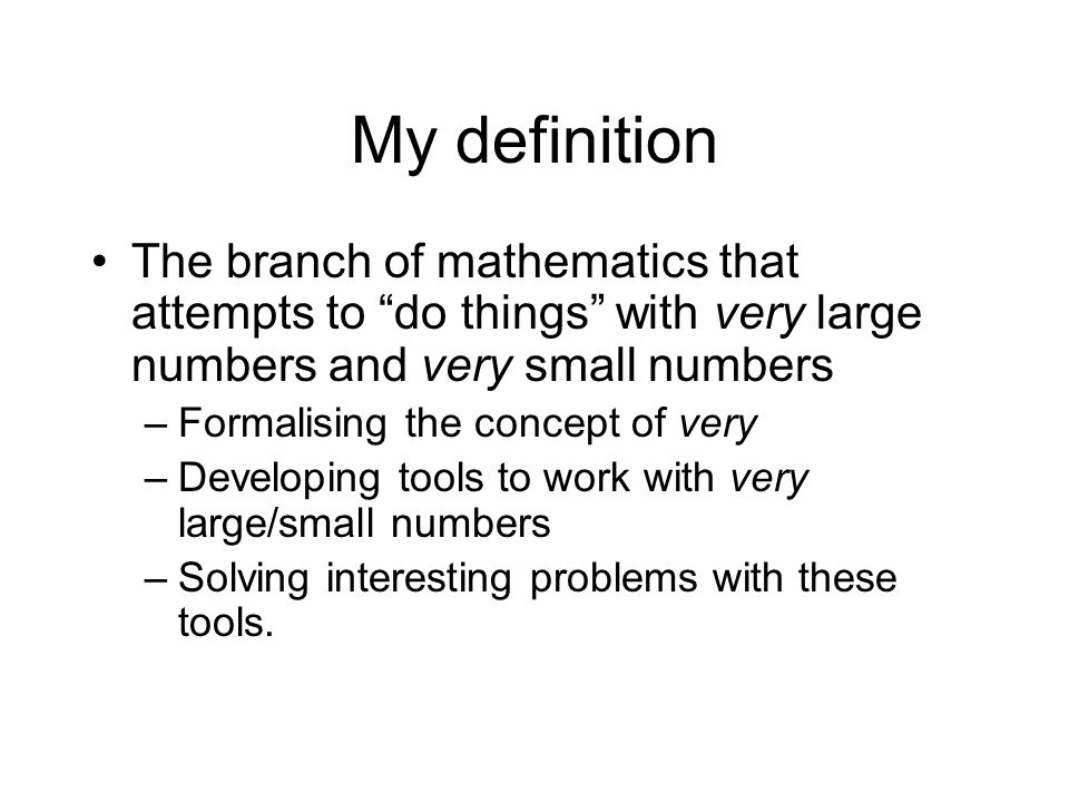 My definition The branch of mathematics that attempts to do things with very large numbers and very small numbers.