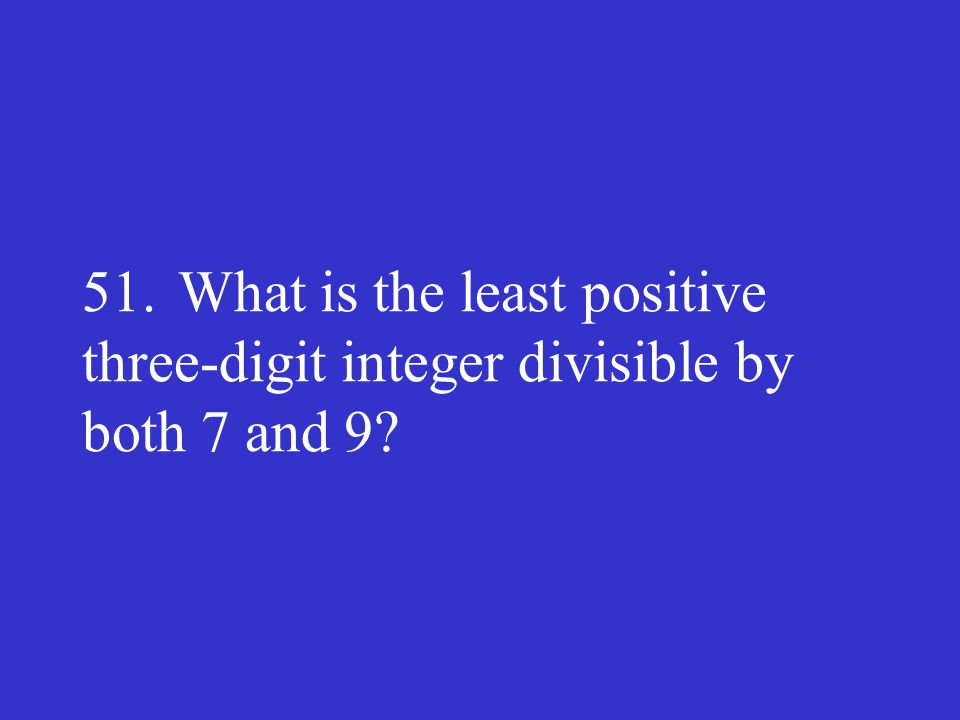 51. What is the least positive three-digit integer divisible by both 7 and 9