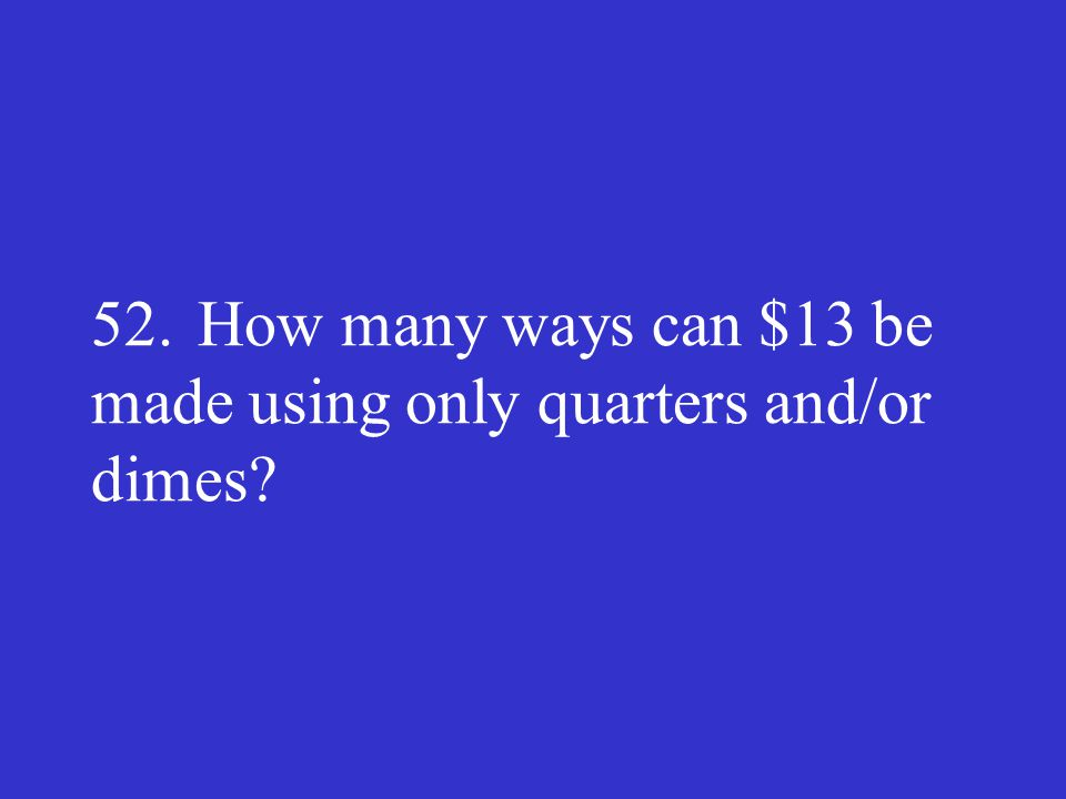 52. How many ways can $13 be made using only quarters and/or dimes