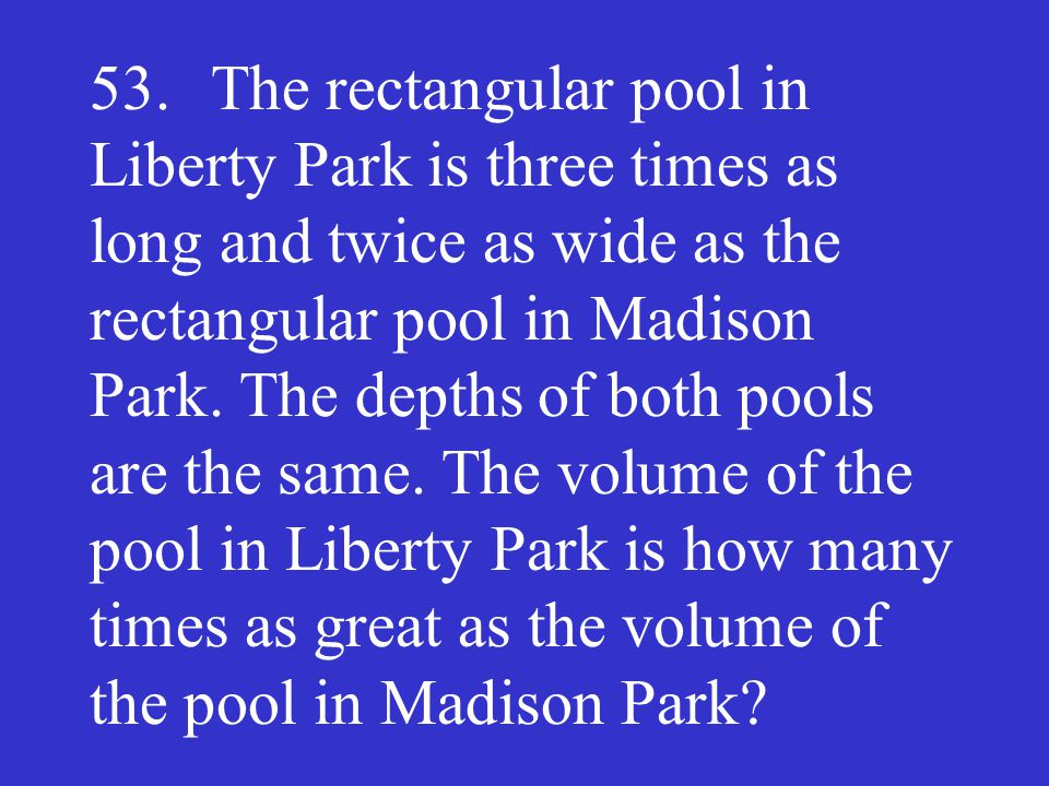 53. The rectangular pool in Liberty Park is three times as long and twice as wide as the rectangular pool in Madison Park.
