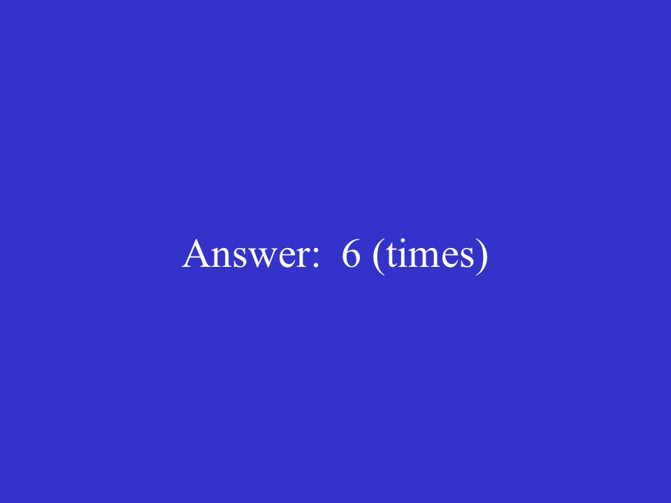 Answer: 6 (times)