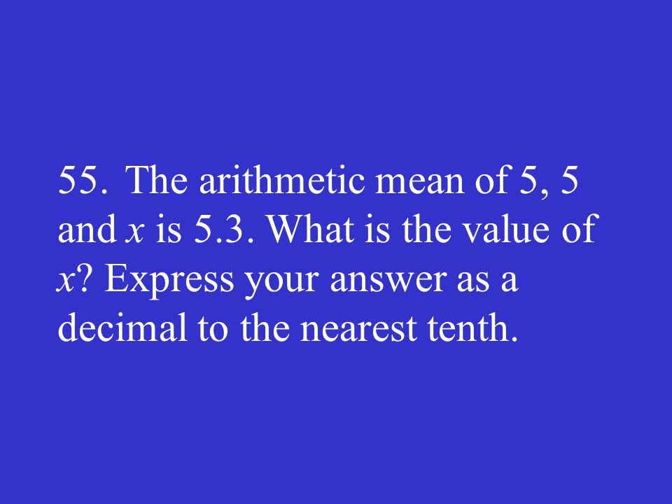 55. The arithmetic mean of 5, 5 and x is 5. 3. What is the value of x