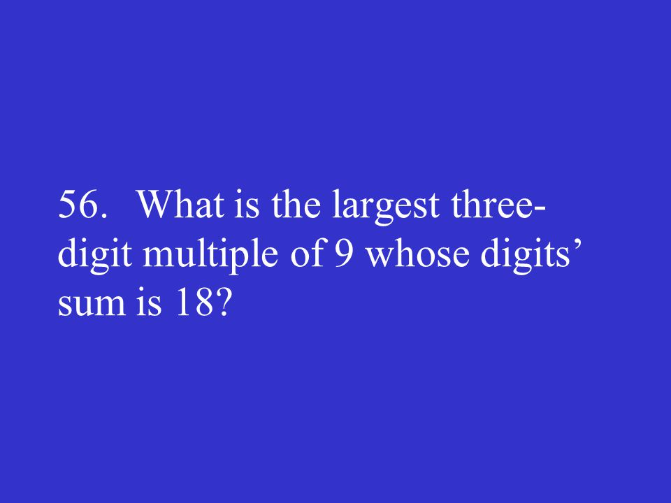 56. What is the largest three-digit multiple of 9 whose digits' sum is 18