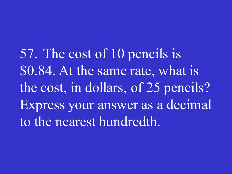 57. The cost of 10 pencils is $0.84. At the same rate, what is the cost, in dollars, of 25 pencils.