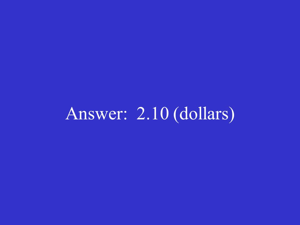 Answer: 2.10 (dollars)