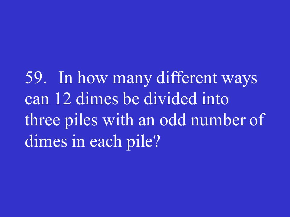 59. In how many different ways can 12 dimes be divided into three piles with an odd number of dimes in each pile