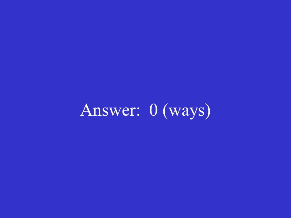 Answer: 0 (ways)
