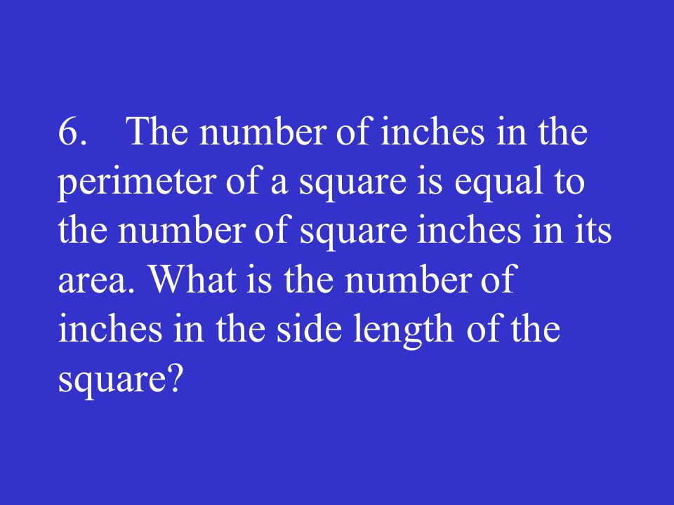 6. The number of inches in the perimeter of a square is equal to the number of square inches in its area.