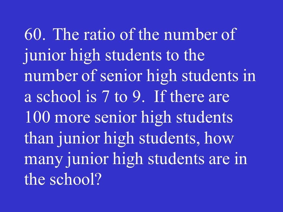 60. The ratio of the number of junior high students to the number of senior high students in a school is 7 to 9.