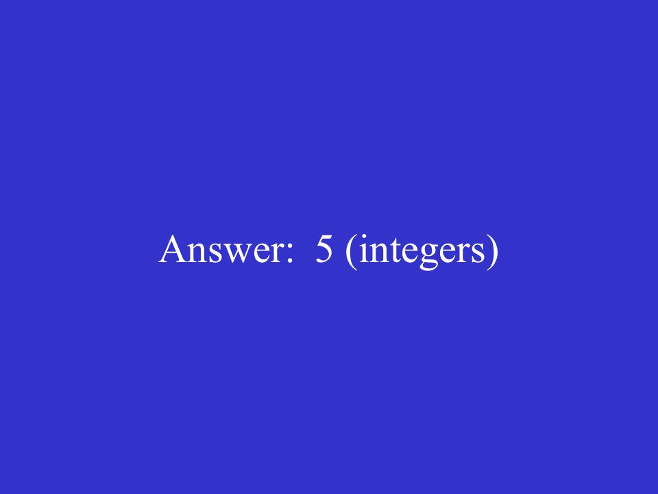 Answer: 5 (integers)
