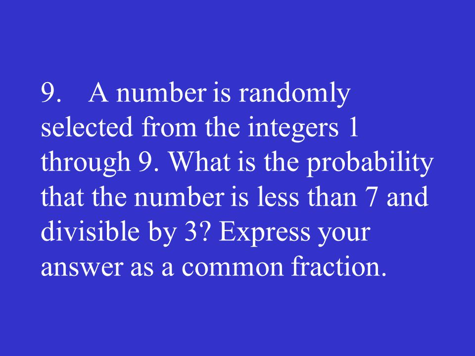 9. A number is randomly selected from the integers 1 through 9