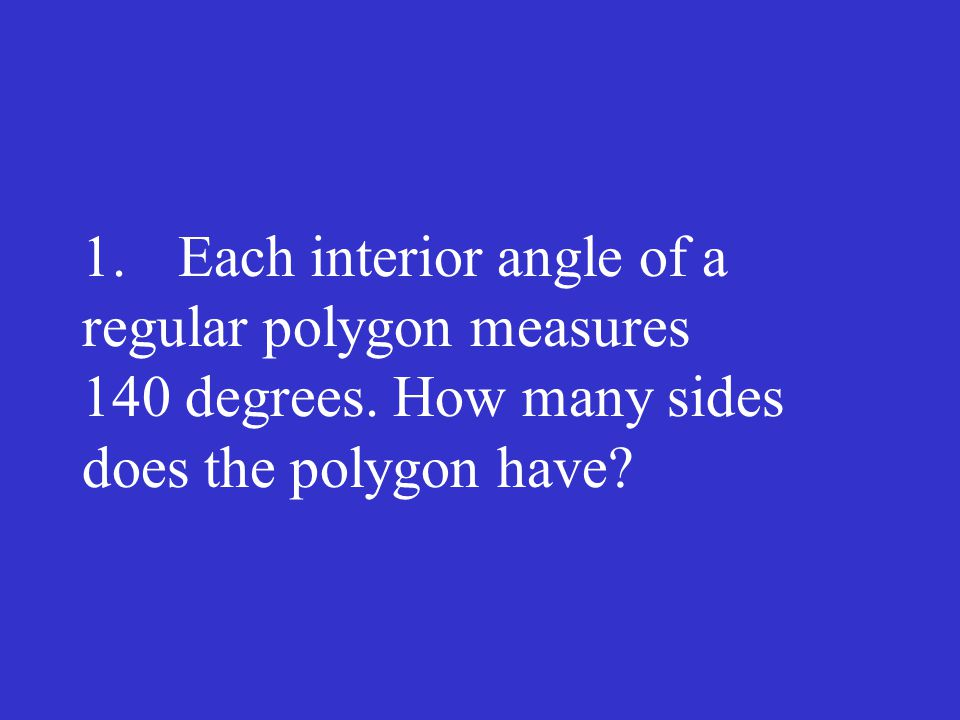 1. Each interior angle of a regular polygon measures 140 degrees