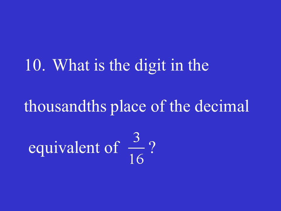 10. What is the digit in the thousandths place of the decimal equivalent of
