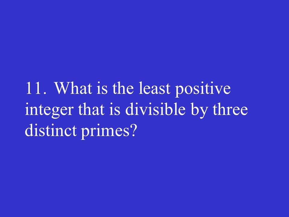 11. What is the least positive integer that is divisible by three distinct primes