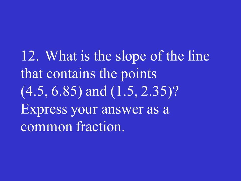 12. What is the slope of the line that contains the points (4. 5, 6