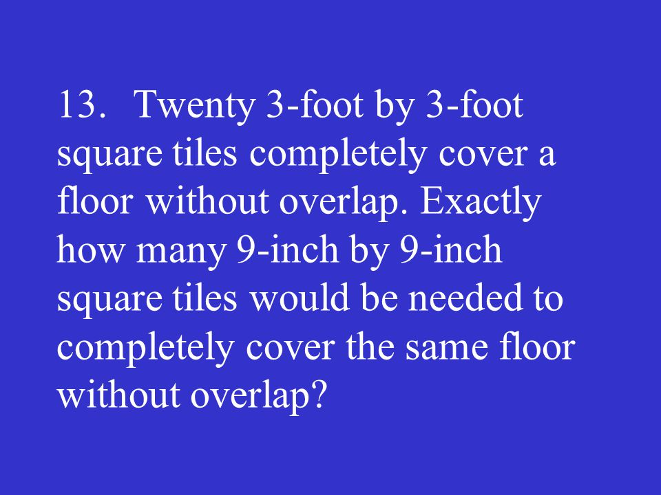13. Twenty 3-foot by 3-foot square tiles completely cover a floor without overlap.