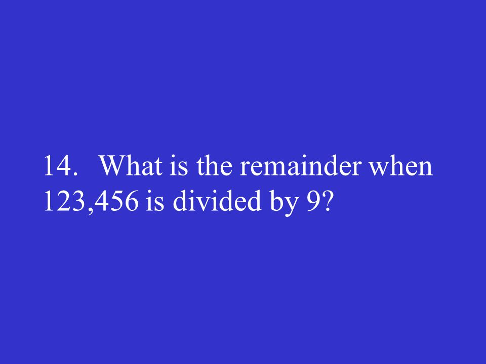 14. What is the remainder when 123,456 is divided by 9