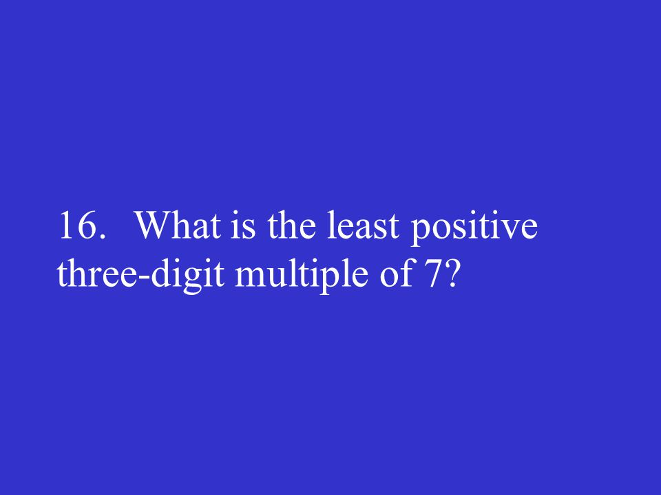 16. What is the least positive three-digit multiple of 7