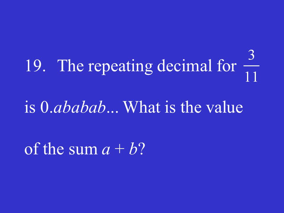19. The repeating decimal for is 0. ababab