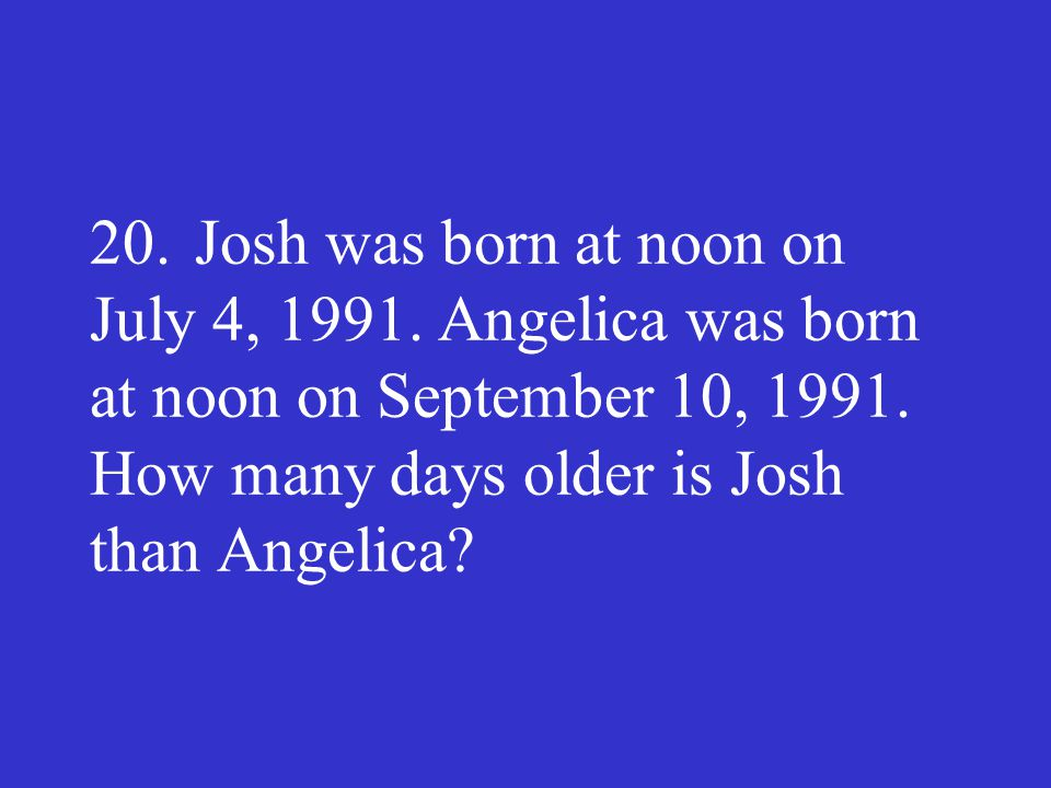 20. Josh was born at noon on July 4, 1991