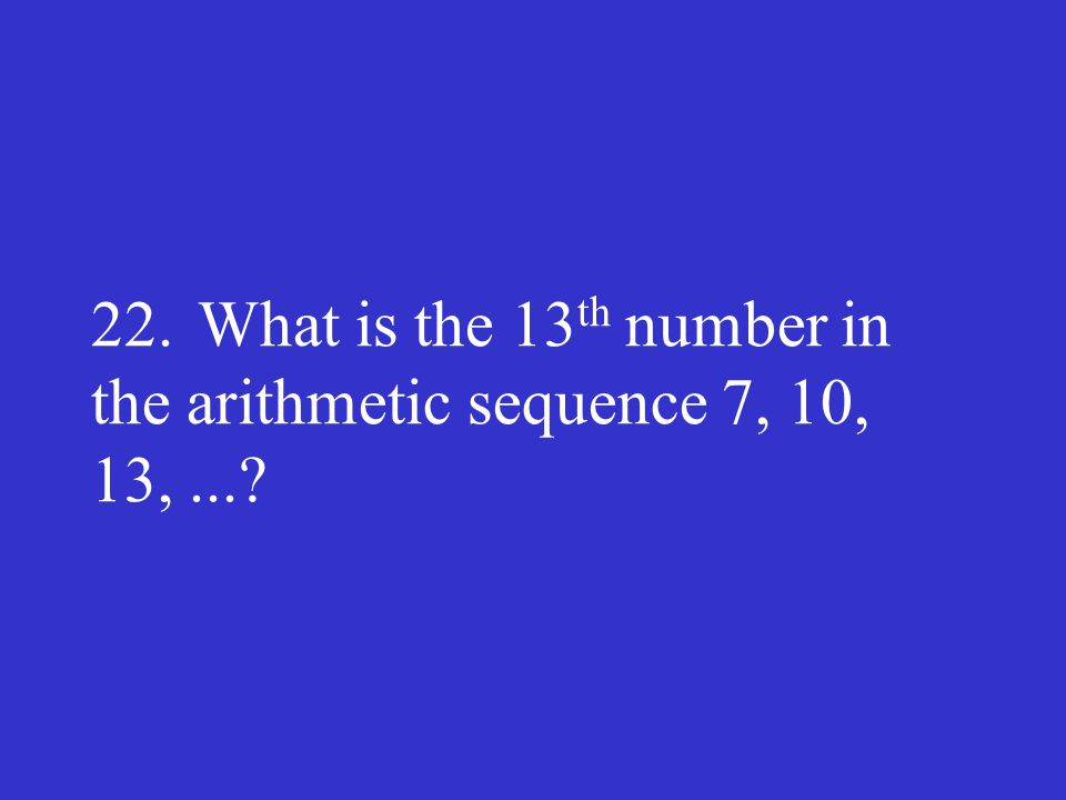 22. What is the 13th number in the arithmetic sequence 7, 10, 13, ...