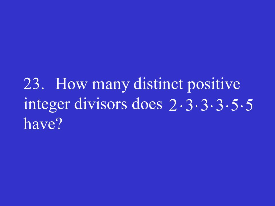 23. How many distinct positive integer divisors does have