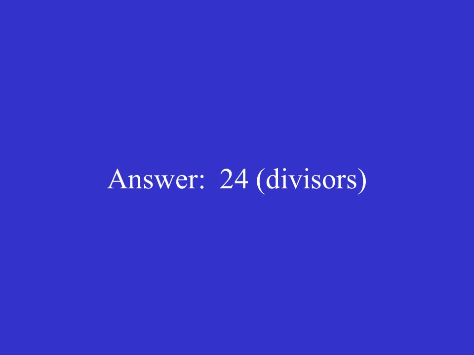 Answer: 24 (divisors)