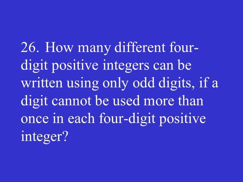 26. How many different four-digit positive integers can be written using only odd digits, if a digit cannot be used more than once in each four-digit positive integer