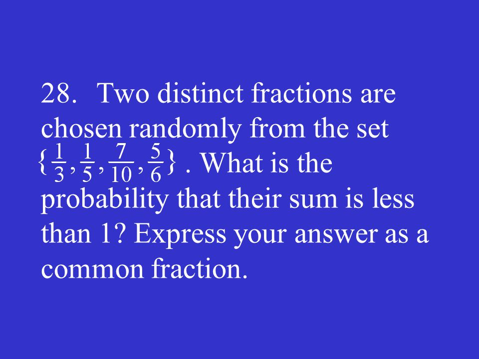 28. Two distinct fractions are chosen randomly from the set