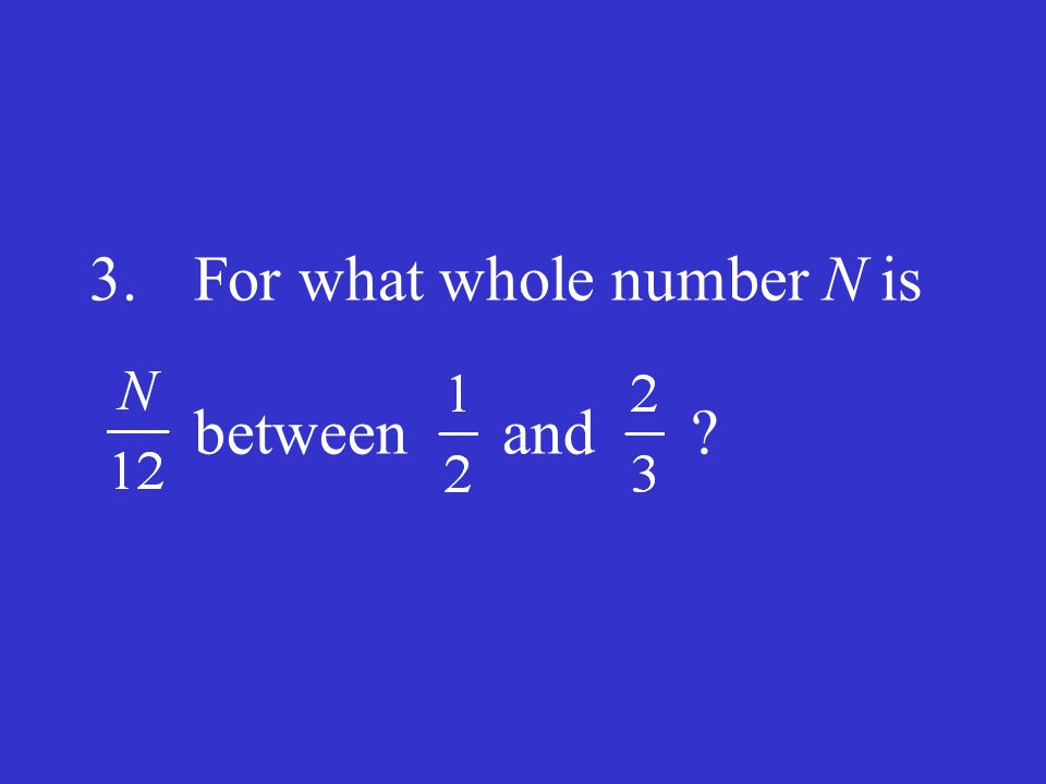 3. For what whole number N is between and
