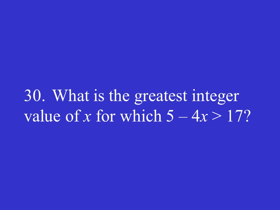 30. What is the greatest integer value of x for which 5 – 4x > 17