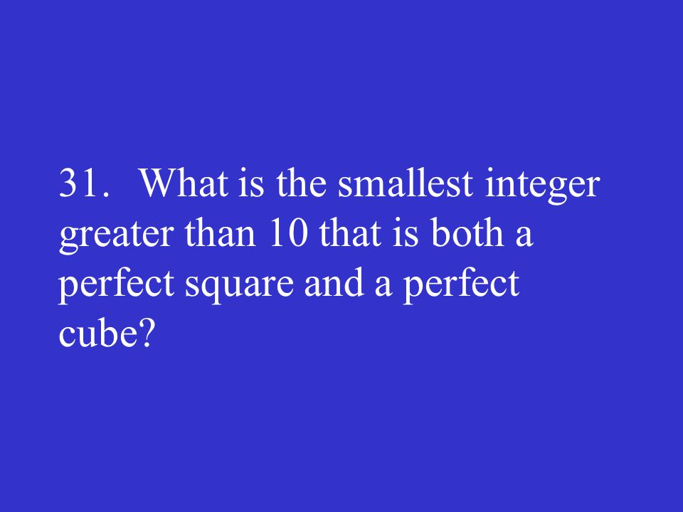 31. What is the smallest integer greater than 10 that is both a perfect square and a perfect cube